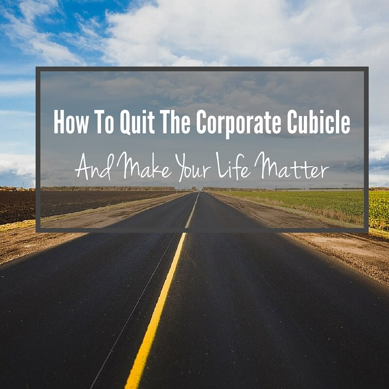How To Quit The Corporate Cubicle and Make Your Life Matter
