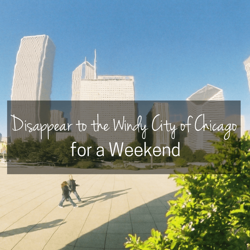Disappear to the Windy City of Chicago for a Weekend