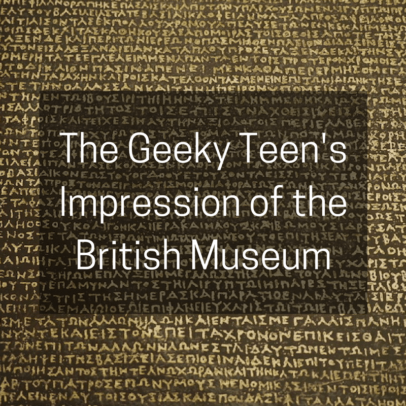 The Geeky Teen's Impression of the British Museum