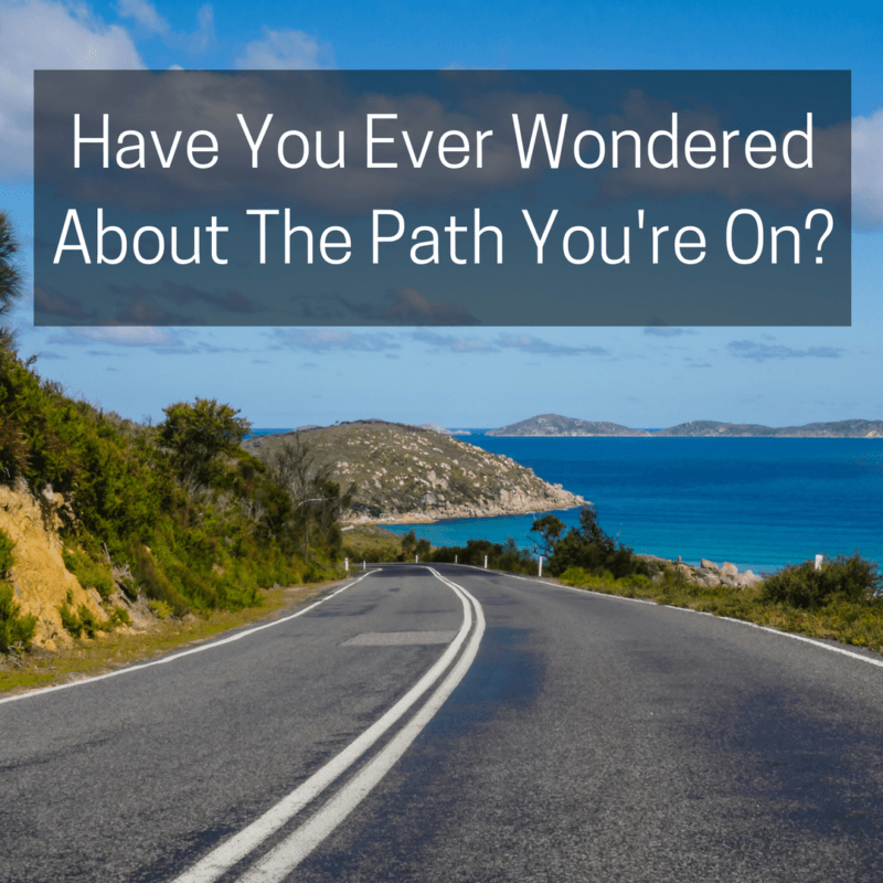 Have You Ever Wondered About The Path You're On?