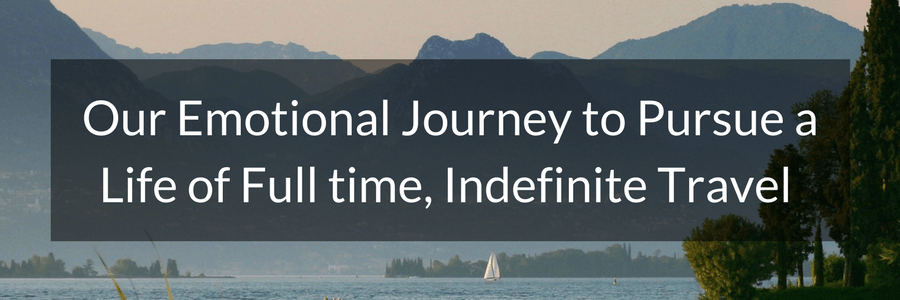 Our Emotional Journey to Pursue a Life of Full time, Indefinite Travel.POST