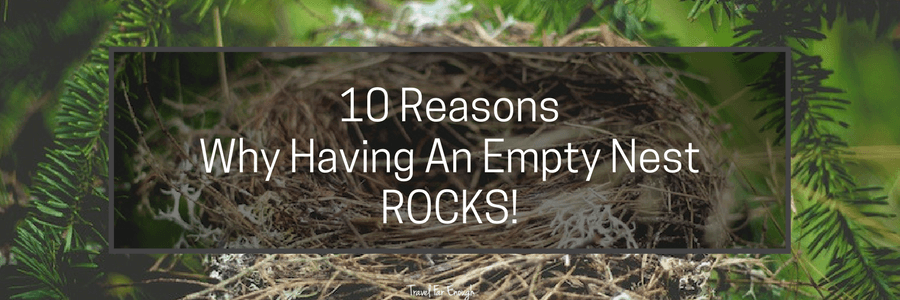I've discovered that there are some real advantages to having an empty nest. It's without a doubt a fantastic change. While some see it as a Debbie Downer, I believe it's all in the attitude. Here are the Top 10 Reasons I've discovered of why having an empty nest is fantastic
