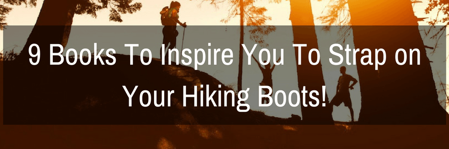 9 Books To Inspire You To Strap on Your Hiking Boots! | Travel Far Enough