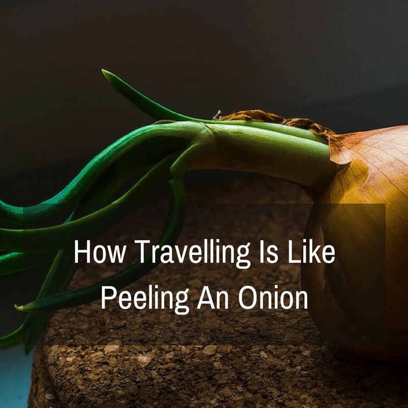 How Travelling Is Like Peeling An Onion