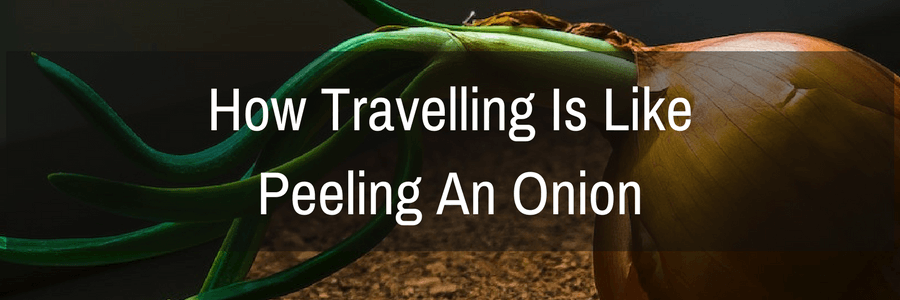 Travelling is like peeling an onion | Travel Far Enough