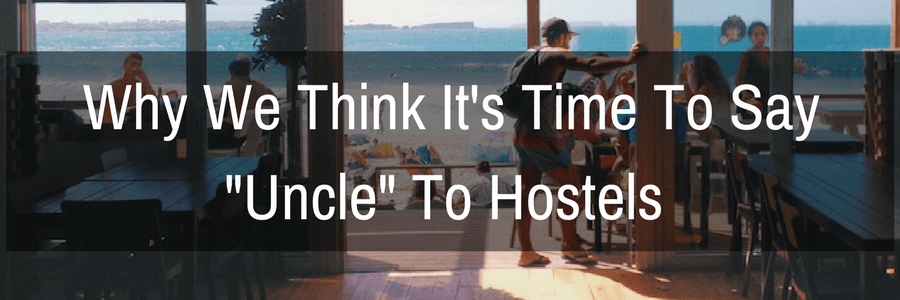 Why We Think It's Time To Say -Uncle- To Hostels (For Us)