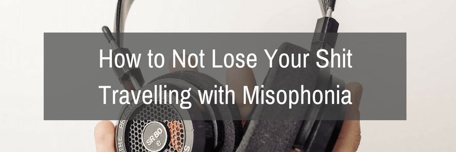 How to Not Lose Your Shit travelling with misophonia